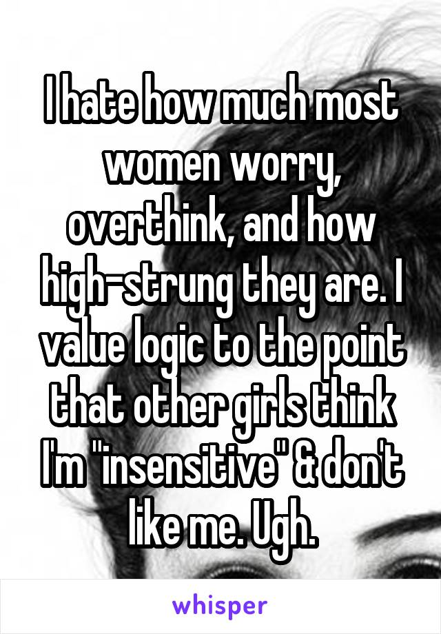 """I hate how much most women worry, overthink, and how high-strung they are. I value logic to the point that other girls think I'm """"insensitive"""" & don't like me. Ugh."""