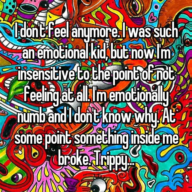 I don't feel anymore. I was such an emotional kid, but now I'm insensitive to the point of not feeling at all. I'm emotionally numb and I don't know why. At some point something inside me broke. Trippy...