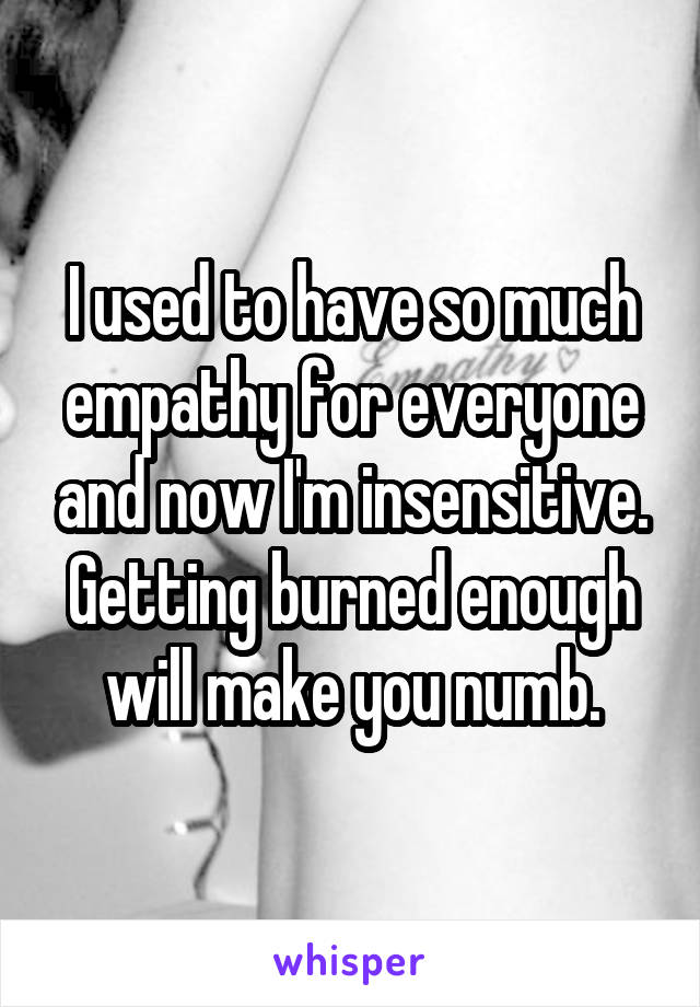 I used to have so much empathy for everyone and now I'm insensitive. Getting burned enough will make you numb.