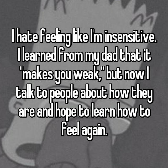 "I hate feeling like I'm insensitive. I learned from my dad that it ""makes you weak,"" but now I talk to people about how they are and hope to learn how to feel again."