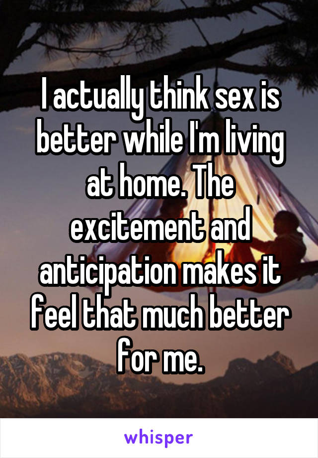 I actually think sex is better while I'm living at home. The excitement and anticipation makes it feel that much better for me.