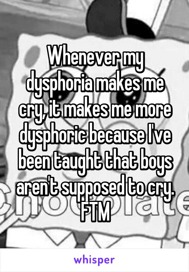 Whenever my dysphoria makes me cry, it makes me more dysphoric because I've been taught that boys aren't supposed to cry. FTM