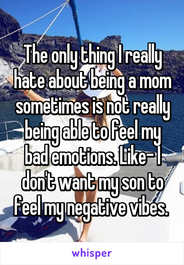 The only thing I really hate about being a mom sometimes is not really being able to feel my bad emotions. Like- I don't want my son to feel my negative vibes.