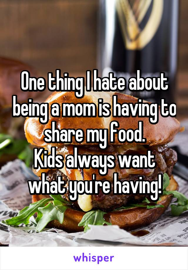 One thing I hate about being a mom is having to share my food. Kids always want what you're having!