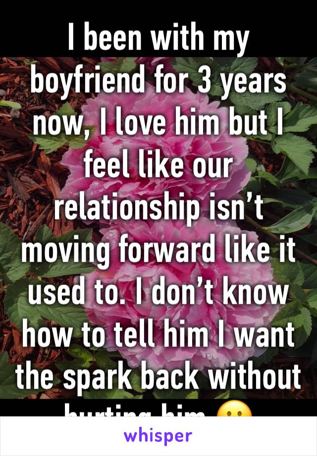 I been with my boyfriend for 3 years now, I love him but I feel like our relationship isn't moving forward like it used to. I don't know how to tell him I want the spark back without hurting him 😕