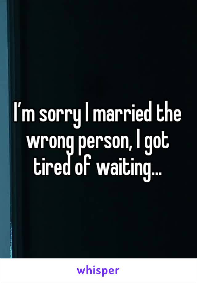 I'm sorry I married the wrong person, I got tired of waiting...