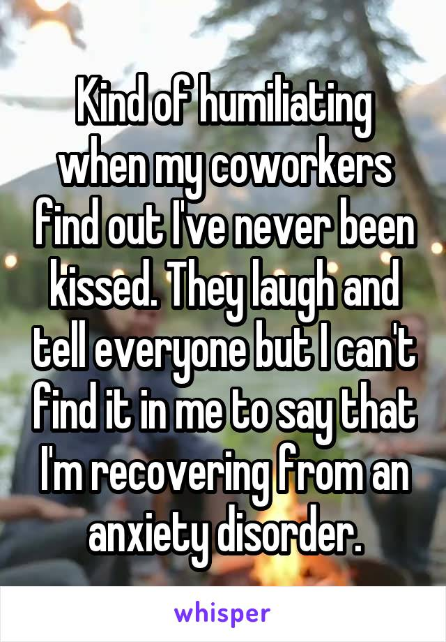 Kind of humiliating when my coworkers find out I've never been kissed. They laugh and tell everyone but I can't find it in me to say that I'm recovering from an anxiety disorder.