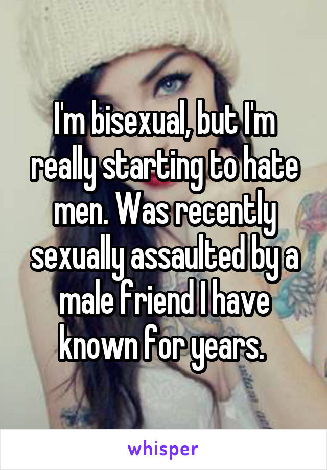 I'm bisexual, but I'm really starting to hate men. Was recently sexually assaulted by a male friend I have known for years.