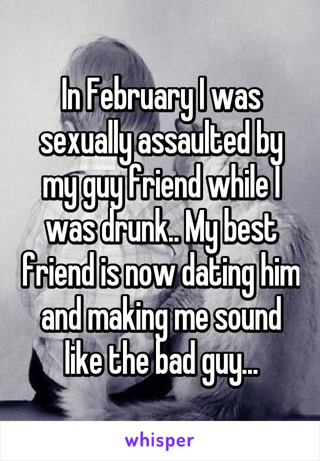 In February I was sexually assaulted by my guy friend while I was drunk.. My best friend is now dating him and making me sound like the bad guy...
