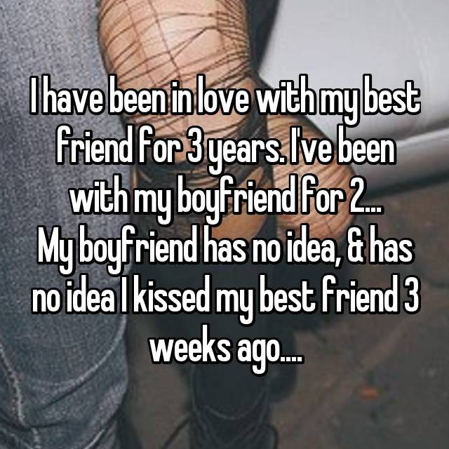 I have been in love with my best friend for 3 years. I've been with my boyfriend for 2... My boyfriend has no idea, & has no idea I kissed my best friend 3 weeks ago....
