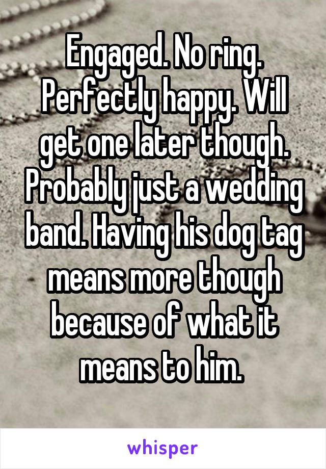Engaged. No ring. Perfectly happy. Will get one later though. Probably just a wedding band. Having his dog tag means more though because of what it means to him.