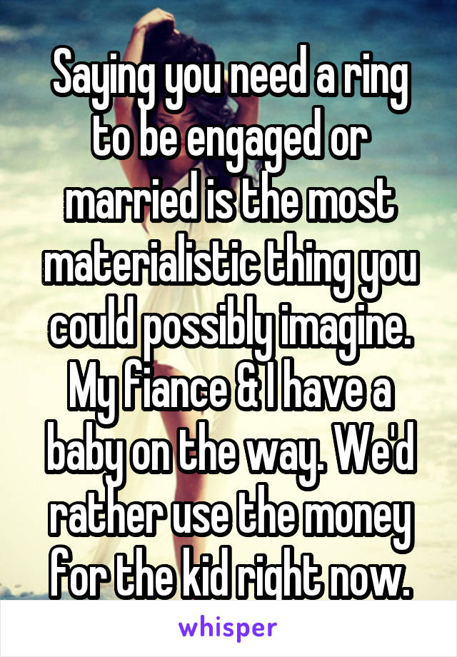 Saying you need a ring to be engaged or married is the most materialistic thing you could possibly imagine. My fiance & I have a baby on the way. We'd rather use the money for the kid right now.