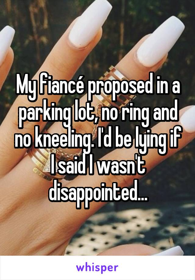My fiancé proposed in a parking lot, no ring and no kneeling. I'd be lying if I said I wasn't disappointed...