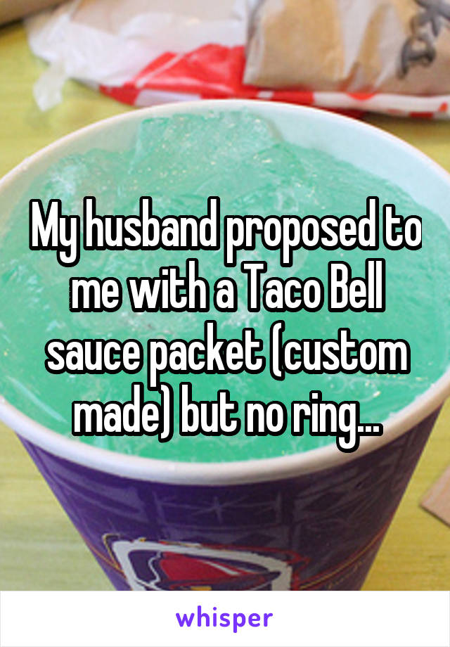 My husband proposed to me with a Taco Bell sauce packet (custom made) but no ring...