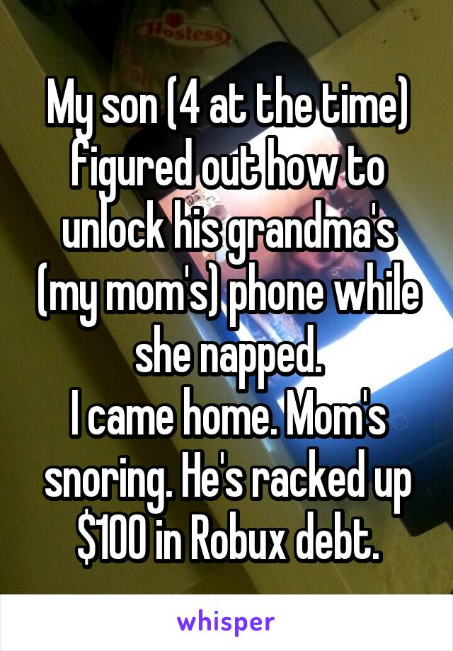 My son (4 at the time) figured out how to unlock his grandma's (my mom's) phone while she napped. I came home. Mom's snoring. He's racked up $100 in Robux debt.