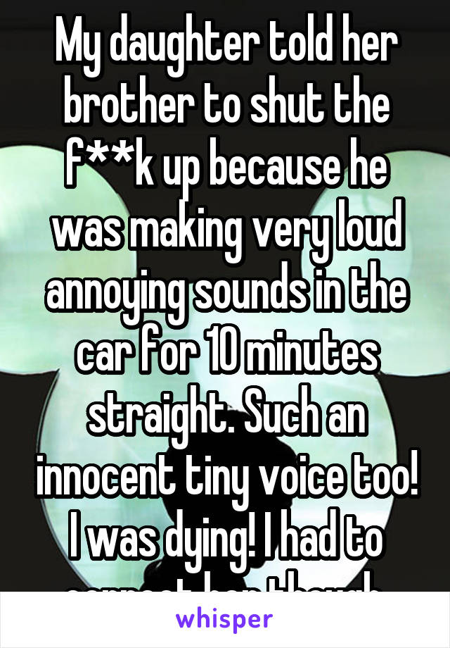 My daughter told her brother to shut the f**k up because he was making very loud annoying sounds in the car for 10 minutes straight. Such an innocent tiny voice too! I was dying! I had to correct her though.