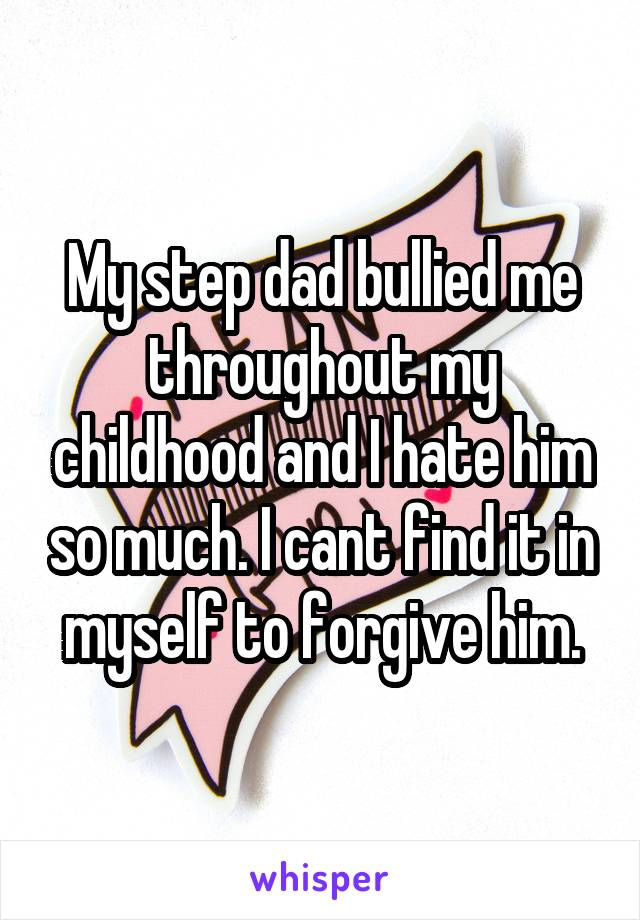 My step dad bullied me throughout my childhood and I hate him so much. I cant find it in myself to forgive him.