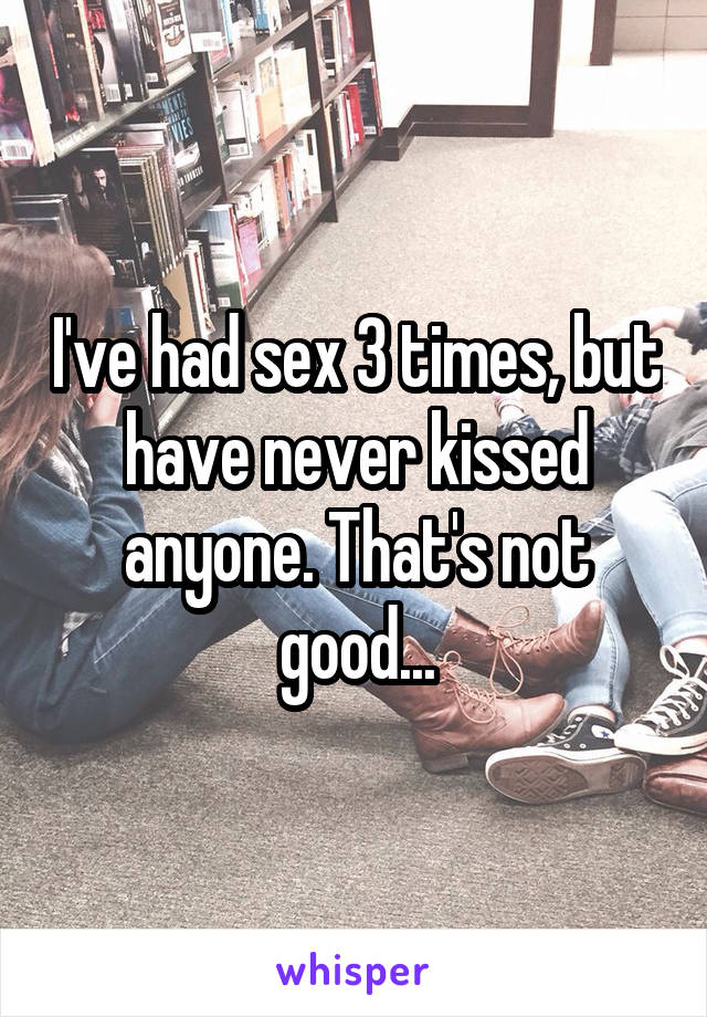 I've had sex 3 times, but have never kissed anyone. That's not good...