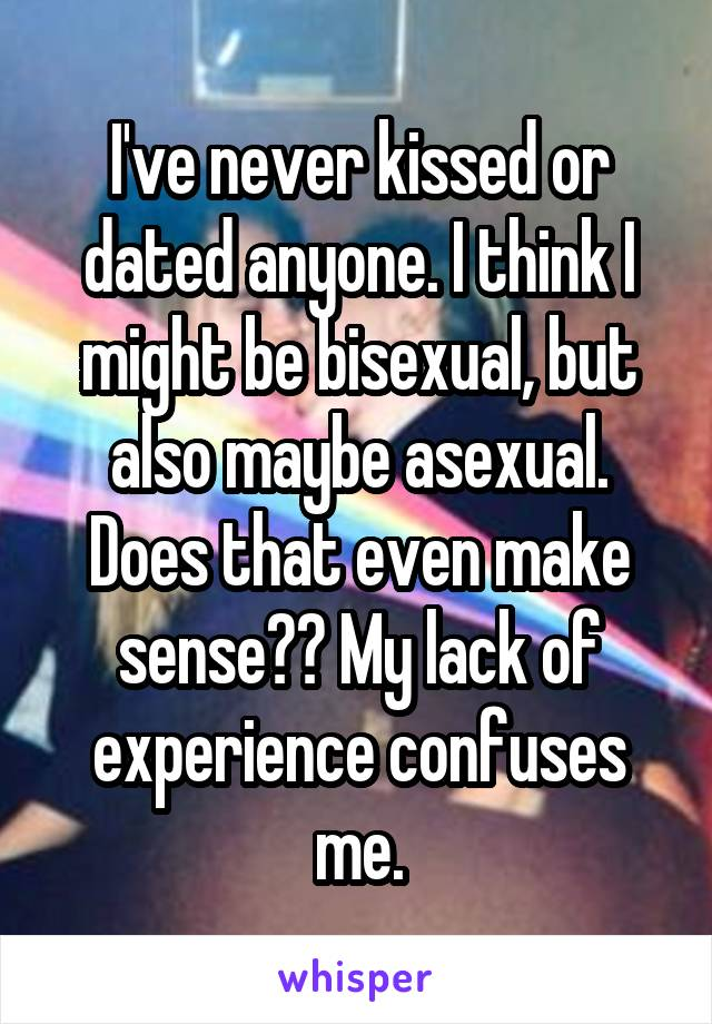 I've never kissed or dated anyone. I think I might be bisexual, but also maybe asexual. Does that even make sense?? My lack of experience confuses me.