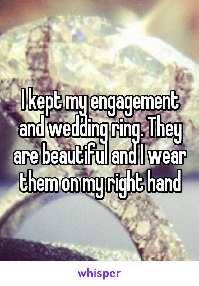 I kept my engagement and wedding ring. They are beautiful and I wear them on my right hand