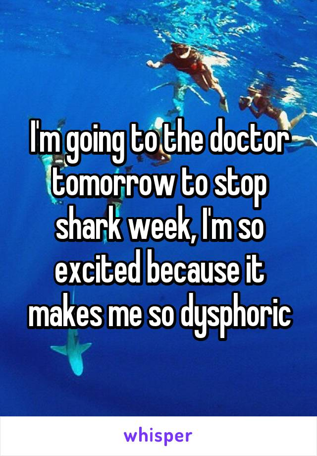 I'm going to the doctor tomorrow to stop shark week, I'm so excited because it makes me so dysphoric