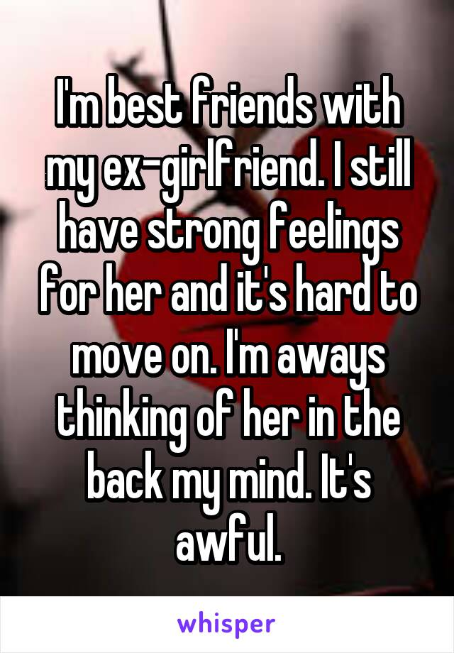 I'm best friends with my ex-girlfriend. I still have strong feelings for her and it's hard to move on. I'm aways thinking of her in the back my mind. It's awful.