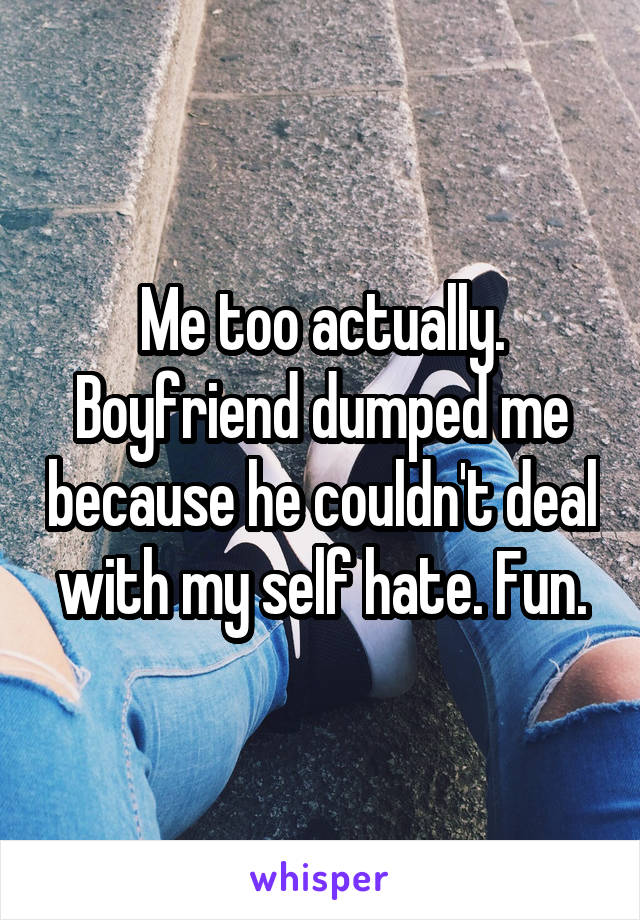 Me too actually. Boyfriend dumped me because he couldn't deal with my self hate. Fun.