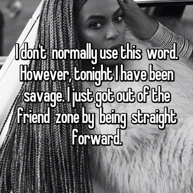 I don't  normally use this  word. However, tonight I have been savage. I just got out of the friend  zone by  being  straight forward.