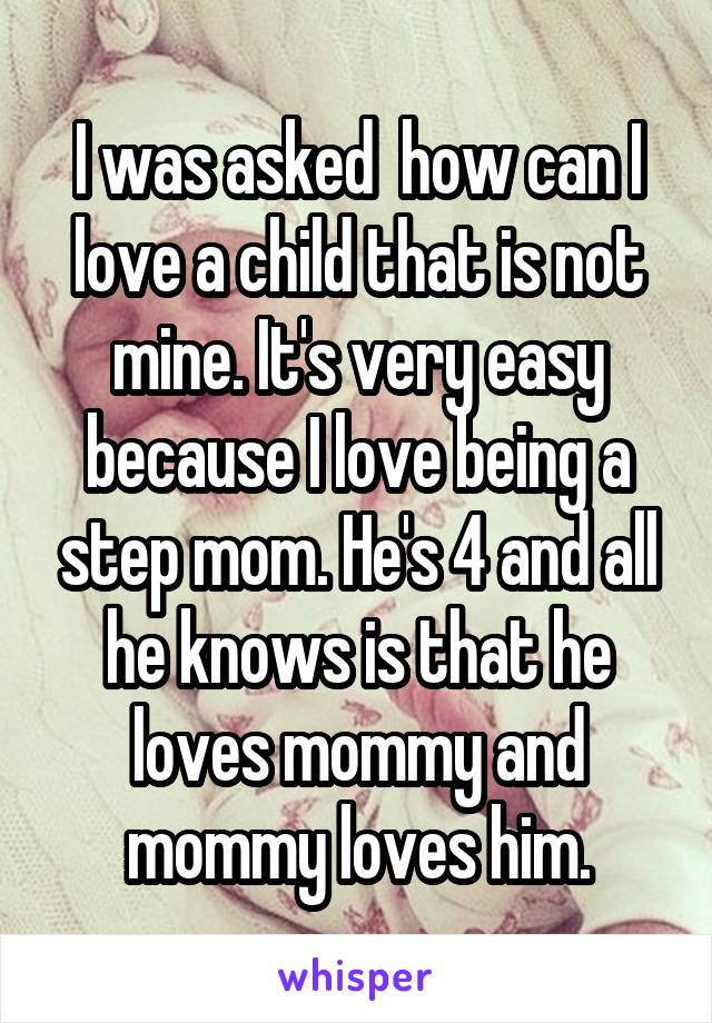 I was asked  how can I love a child that is not mine. It's very easy because I love being a step mom. He's 4 and all he knows is that he loves mommy and mommy loves him.