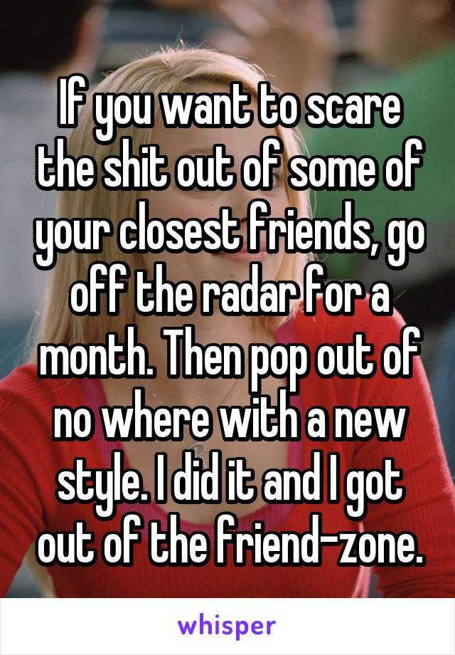 If you want to scare the shit out of some of your closest friends, go off the radar for a month. Then pop out of no where with a new style. I did it and I got out of the friend-zone.