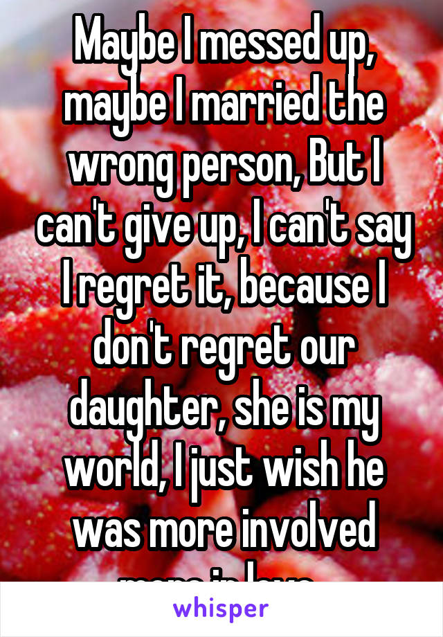 Maybe I messed up, maybe I married the wrong person, But I can't give up, I can't say I regret it, because I don't regret our daughter, she is my world, I just wish he was more involved more in love..