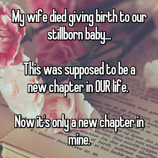 My wife died giving birth to our stillborn baby...  This was supposed to be a new chapter in OUR life.   Now it's only a new chapter in mine.