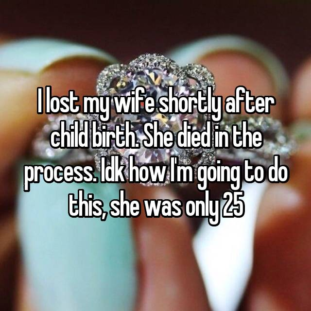 I lost my wife shortly after child birth. She died in the process. Idk how I'm going to do this, she was only 25 💔