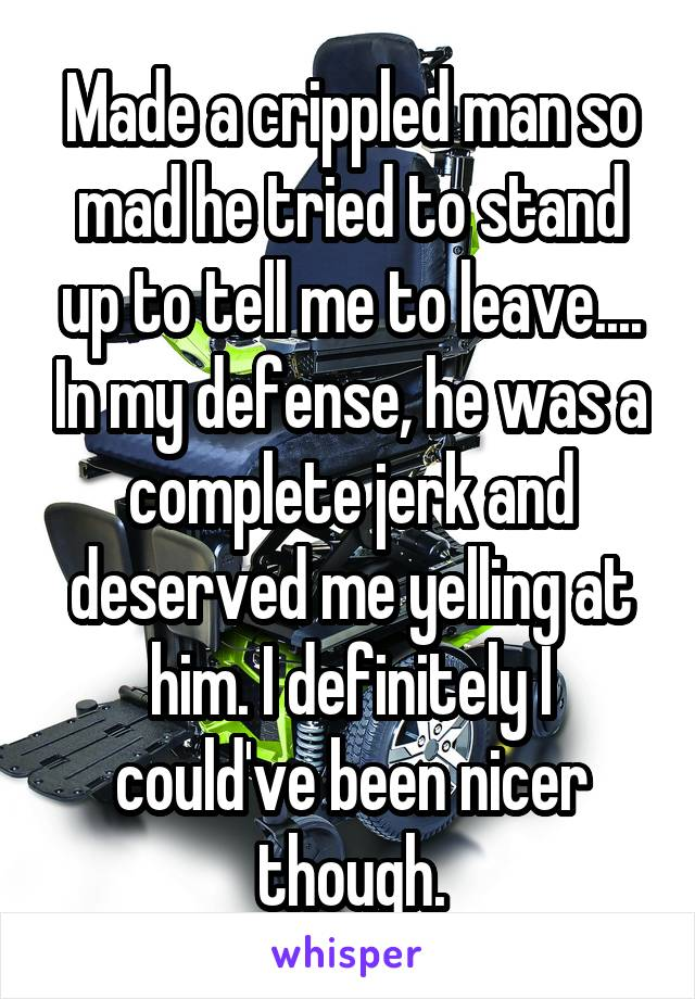 Made a crippled man so mad he tried to stand up to tell me to leave.... In my defense, he was a complete jerk and deserved me yelling at him. I definitely I could've been nicer though.