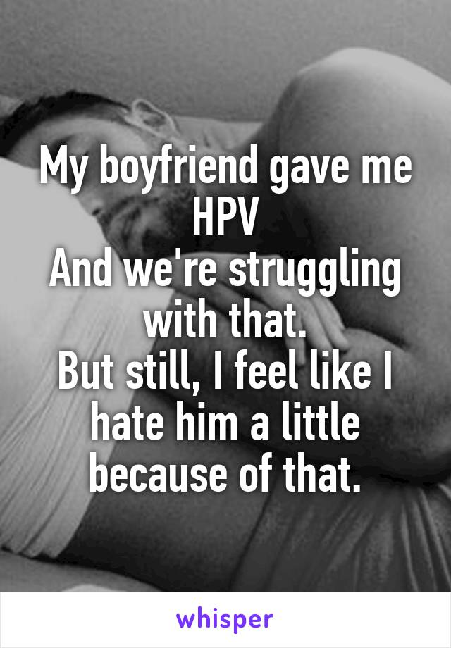 My boyfriend gave me HPV And we're struggling with that. But still, I feel like I hate him a little because of that.