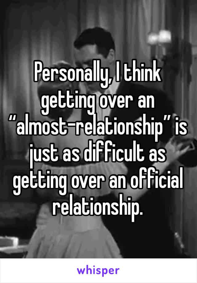 """Personally, I think getting over an """"almost-relationship"""" is just as difficult as getting over an official relationship."""