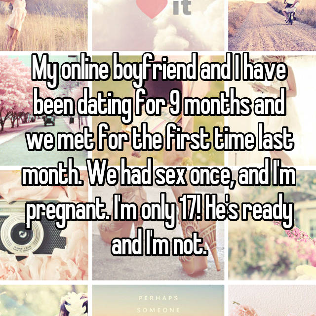 My online boyfriend and I have been dating for 9 months and we met for the first time last month. We had sex once, and I'm pregnant. I'm only 17! He's ready and I'm not.