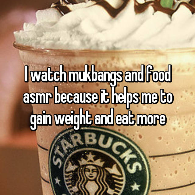 I watch mukbangs and food asmr because it helps me to gain weight and eat more