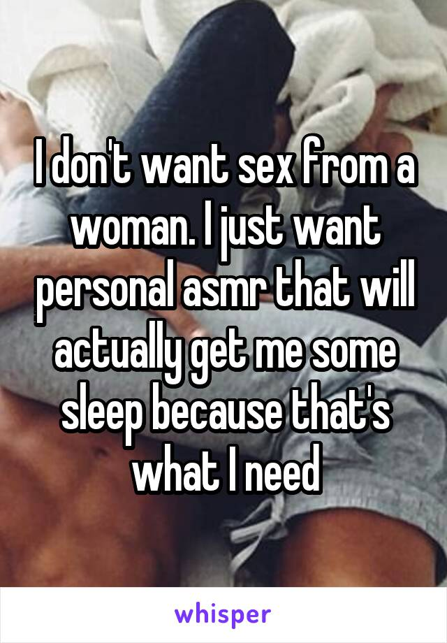 I don't want sex from a woman. I just want personal asmr that will actually get me some sleep because that's what I need