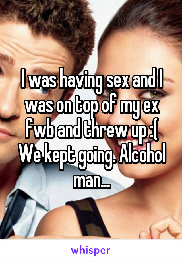I was having sex and I was on top of my ex fwb and threw up :( We kept going. Alcohol man...