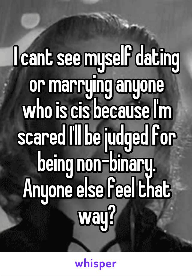 I cant see myself dating or marrying anyone who is cis because I'm scared I'll be judged for being non-binary. Anyone else feel that way?
