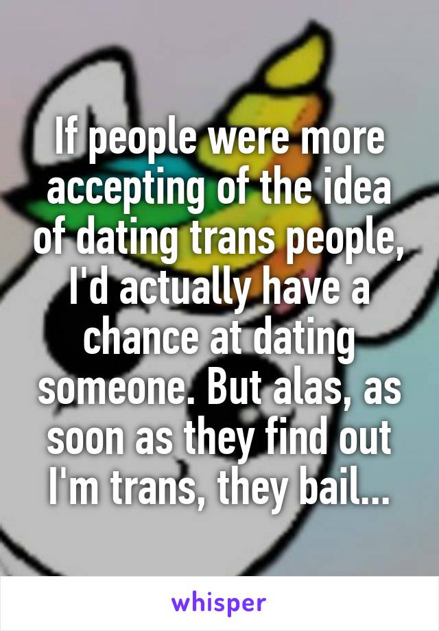 If people were more accepting of the idea of dating trans people, I'd actually have a chance at dating someone. But alas, as soon as they find out I'm trans, they bail...
