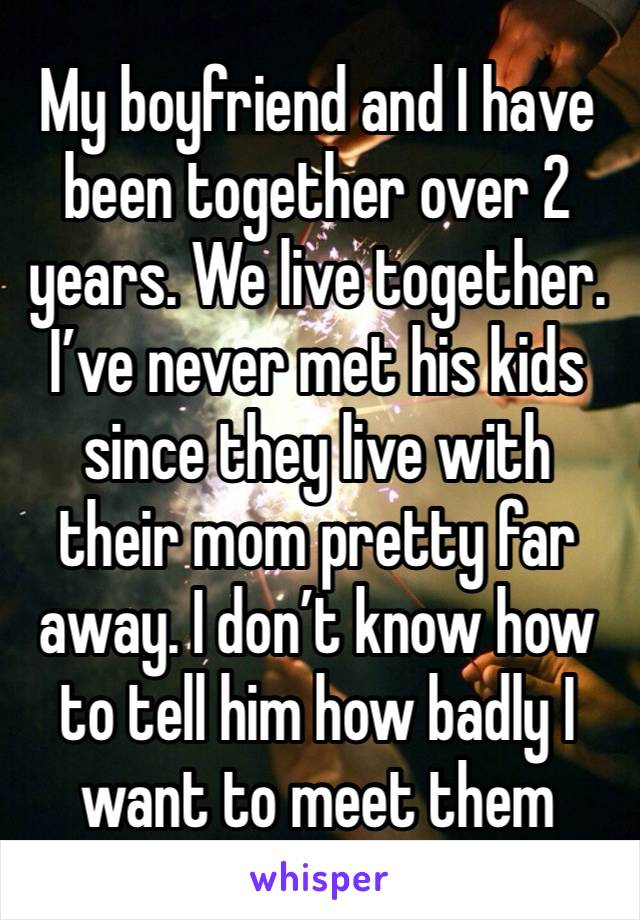 My boyfriend and I have been together over 2 years. We live together. I've never met his kids since they live with their mom pretty far away. I don't know how to tell him how badly I want to meet them