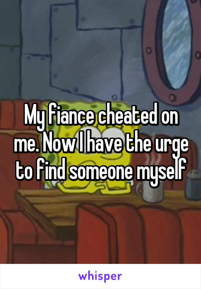 My fiance cheated on me. Now I have the urge to find someone myself