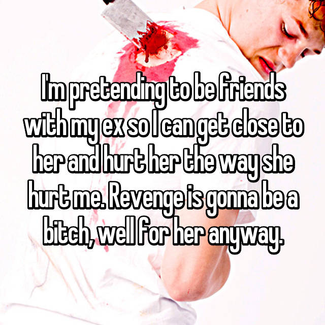 I'm pretending to be friends with my ex so I can get close to her and hurt her the way she hurt me. Revenge is gonna be a bitch, well for her anyway.