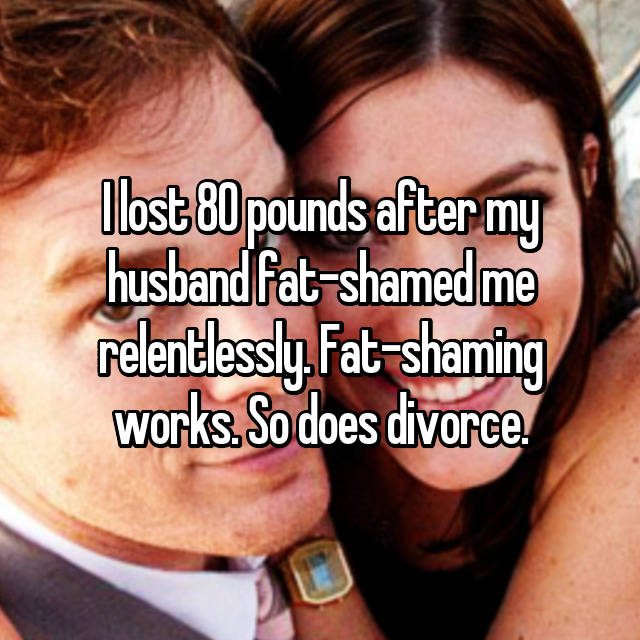 I lost 80 pounds after my husband fat-shamed me relentlessly. Fat-shaming works. So does divorce.