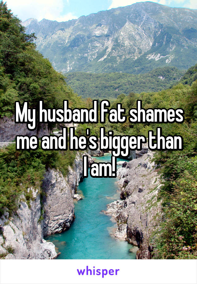 My husband fat shames me and he's bigger than I am!