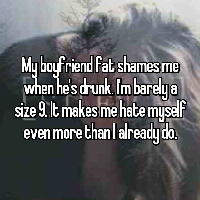 My boyfriend fat shames me when he's drunk. I'm barely a size 9. It makes me hate myself even more than I already do.