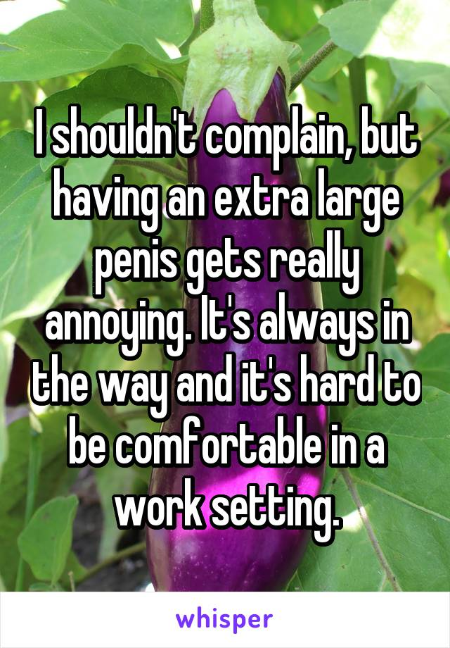 I shouldn't complain, but having an extra large penis gets really annoying. It's always in the way and it's hard to be comfortable in a work setting.
