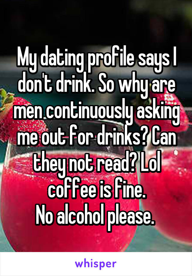 My dating profile says I don't drink. So why are men continuously asking me out for drinks? Can they not read? Lol coffee is fine. No alcohol please.